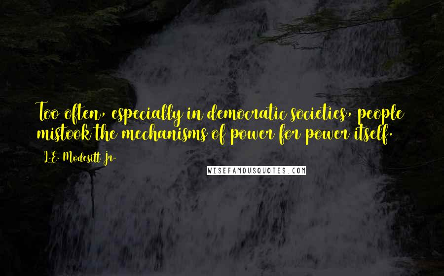 L.E. Modesitt Jr. quotes: Too often, especially in democratic societies, people mistook the mechanisms of power for power itself.