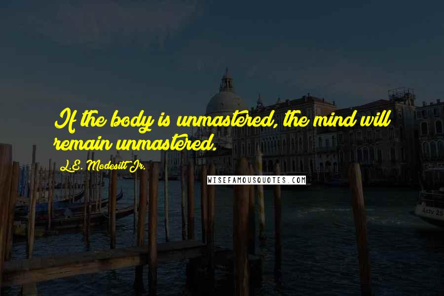 L.E. Modesitt Jr. quotes: If the body is unmastered, the mind will remain unmastered.