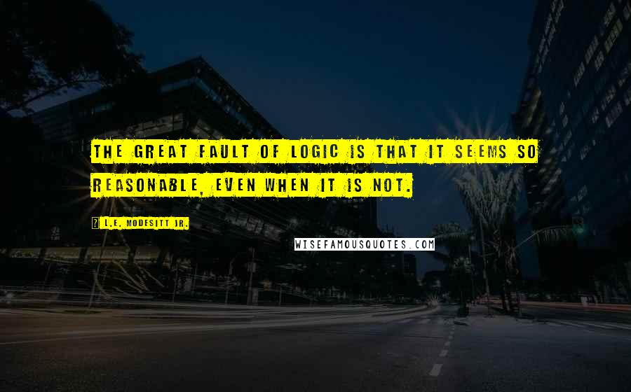 L.E. Modesitt Jr. quotes: The great fault of logic is that it seems so reasonable, even when it is not.