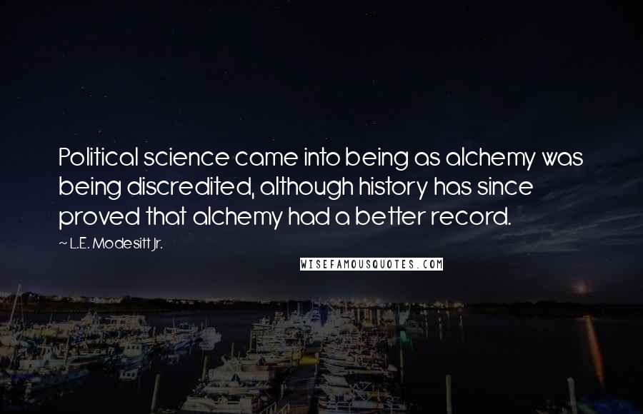 L.E. Modesitt Jr. quotes: Political science came into being as alchemy was being discredited, although history has since proved that alchemy had a better record.