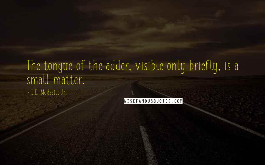 L.E. Modesitt Jr. quotes: The tongue of the adder, visible only briefly, is a small matter.