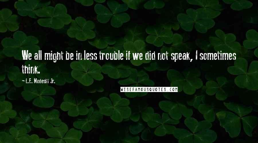 L.E. Modesitt Jr. quotes: We all might be in less trouble if we did not speak, I sometimes think.
