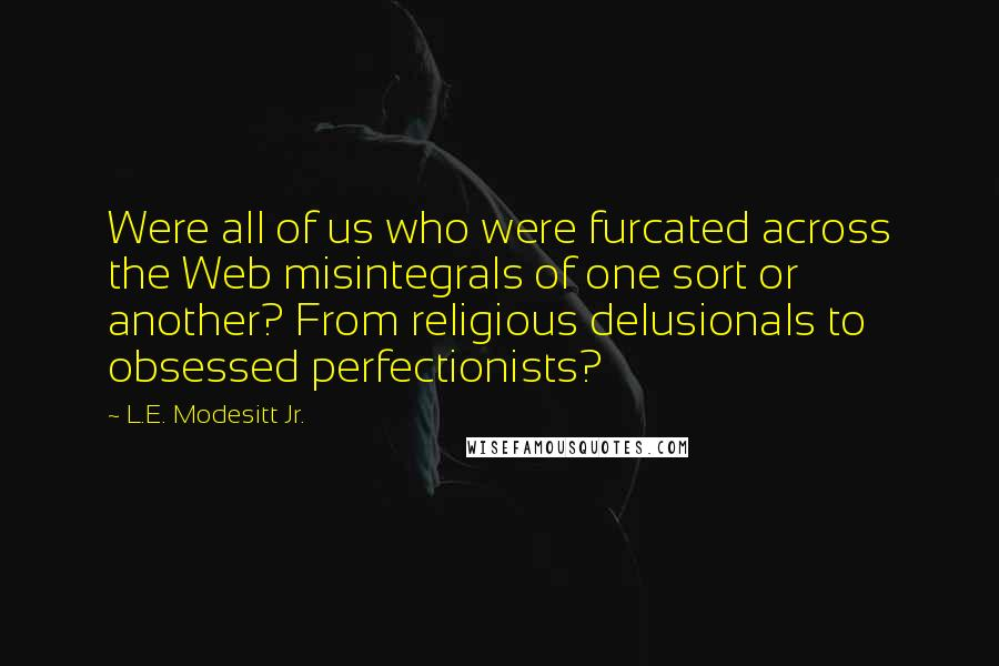 L.E. Modesitt Jr. quotes: Were all of us who were furcated across the Web misintegrals of one sort or another? From religious delusionals to obsessed perfectionists?