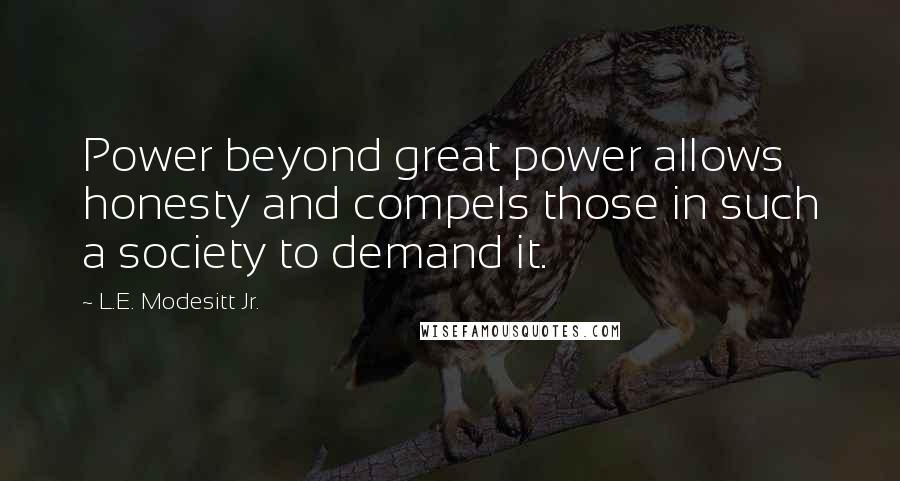 L.E. Modesitt Jr. quotes: Power beyond great power allows honesty and compels those in such a society to demand it.