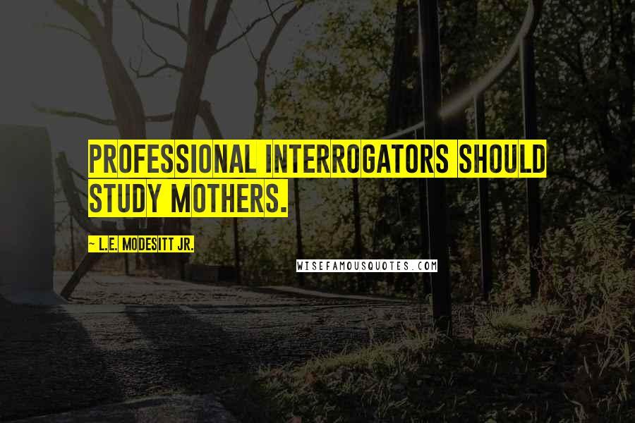 L.E. Modesitt Jr. quotes: Professional interrogators should study mothers.