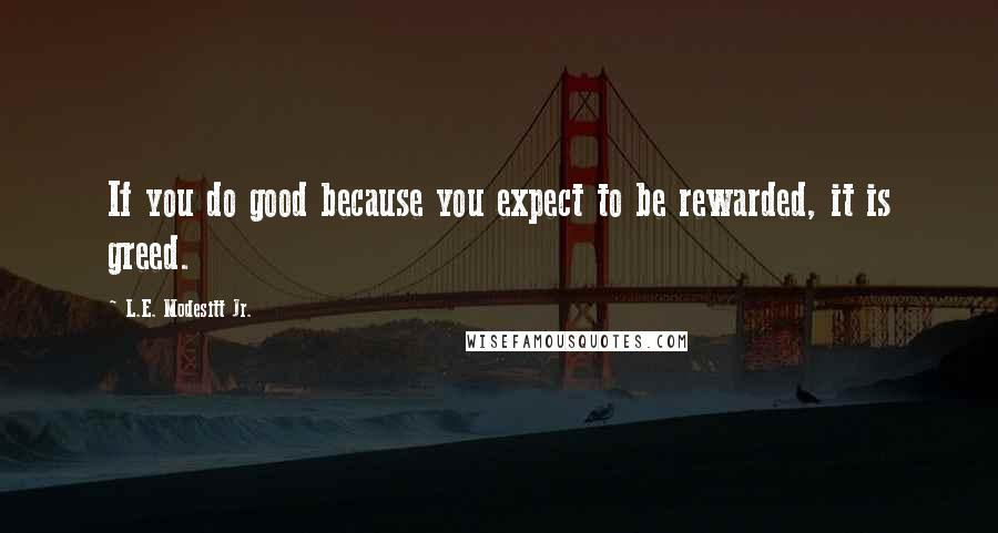 L.E. Modesitt Jr. quotes: If you do good because you expect to be rewarded, it is greed.