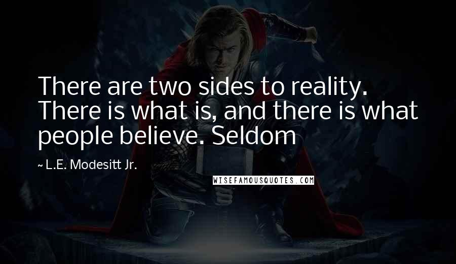 L.E. Modesitt Jr. quotes: There are two sides to reality. There is what is, and there is what people believe. Seldom