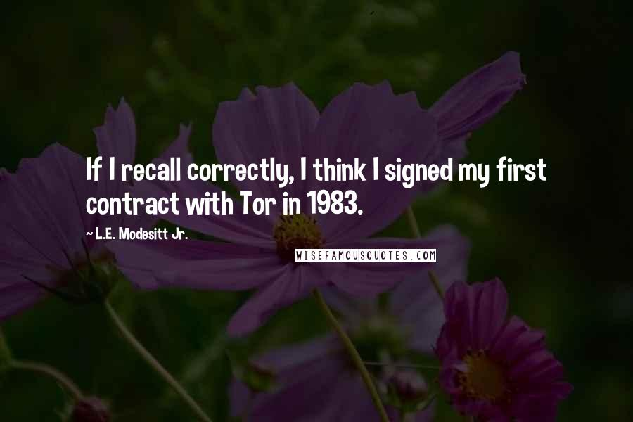 L.E. Modesitt Jr. quotes: If I recall correctly, I think I signed my first contract with Tor in 1983.