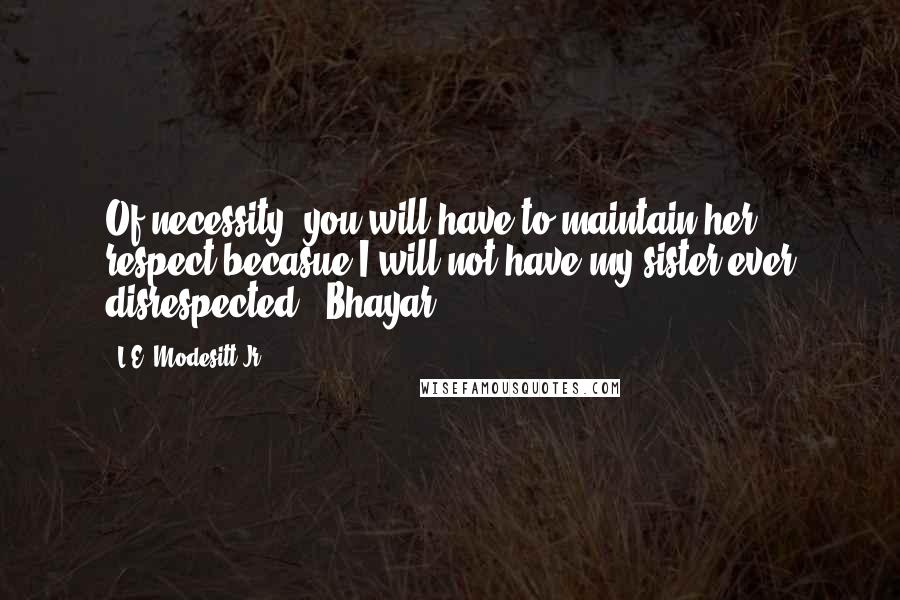 """L.E. Modesitt Jr. quotes: Of necessity, you will have to maintain her respect becasue I will not have my sister ever disrespected."""" Bhayar"""