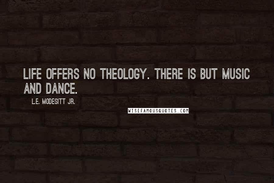 L.E. Modesitt Jr. quotes: Life offers no theology. There is but music and dance.
