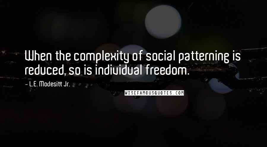 L.E. Modesitt Jr. quotes: When the complexity of social patterning is reduced, so is individual freedom.