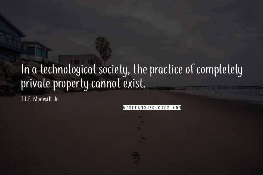 L.E. Modesitt Jr. quotes: In a technological society, the practice of completely private property cannot exist.