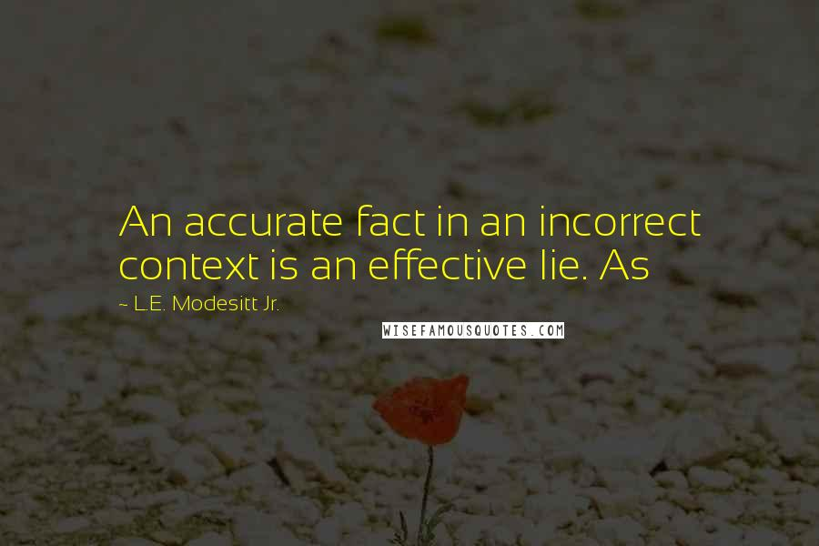 L.E. Modesitt Jr. quotes: An accurate fact in an incorrect context is an effective lie. As