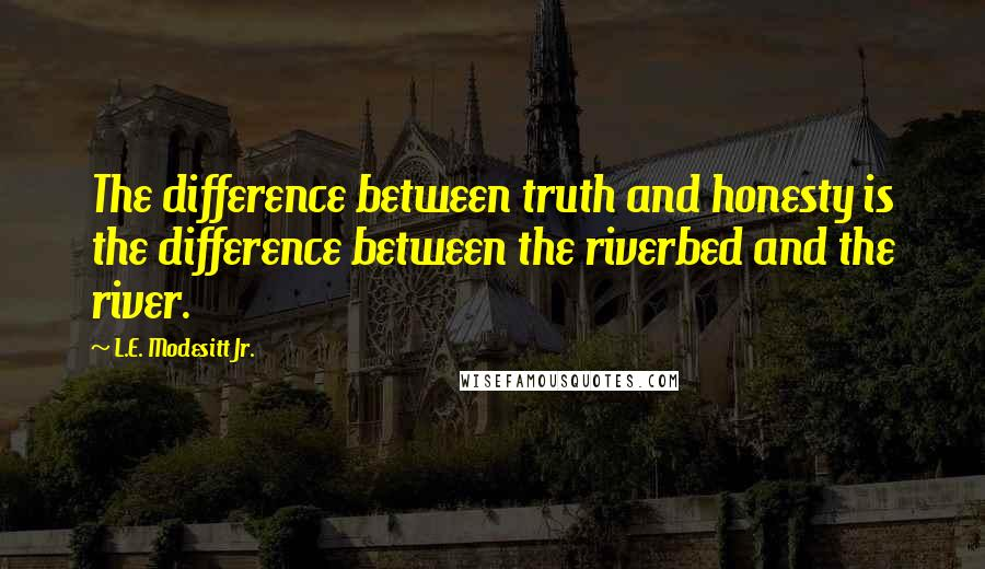L.E. Modesitt Jr. quotes: The difference between truth and honesty is the difference between the riverbed and the river.