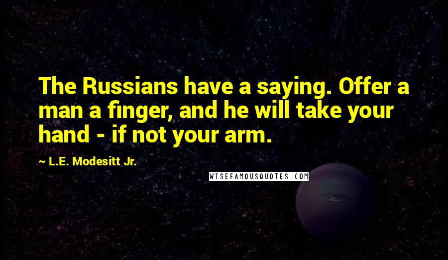 L.E. Modesitt Jr. quotes: The Russians have a saying. Offer a man a finger, and he will take your hand - if not your arm.