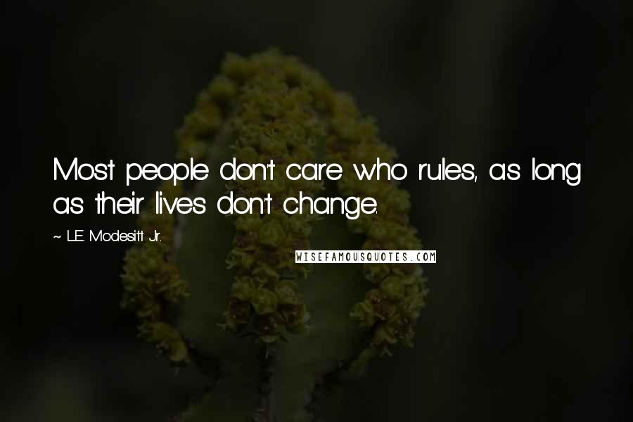 L.E. Modesitt Jr. quotes: Most people don't care who rules, as long as their lives don't change.