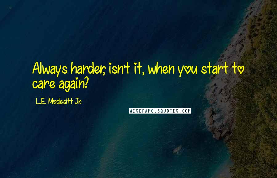 L.E. Modesitt Jr. quotes: Always harder, isn't it, when you start to care again?