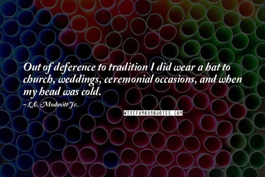 L.E. Modesitt Jr. quotes: Out of deference to tradition I did wear a hat to church, weddings, ceremonial occasions, and when my head was cold.