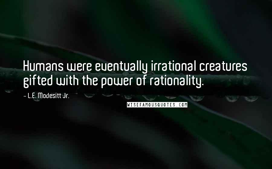 L.E. Modesitt Jr. quotes: Humans were eventually irrational creatures gifted with the power of rationality.