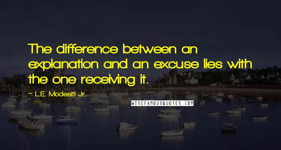 L.E. Modesitt Jr. quotes: The difference between an explanation and an excuse lies with the one receiving it.