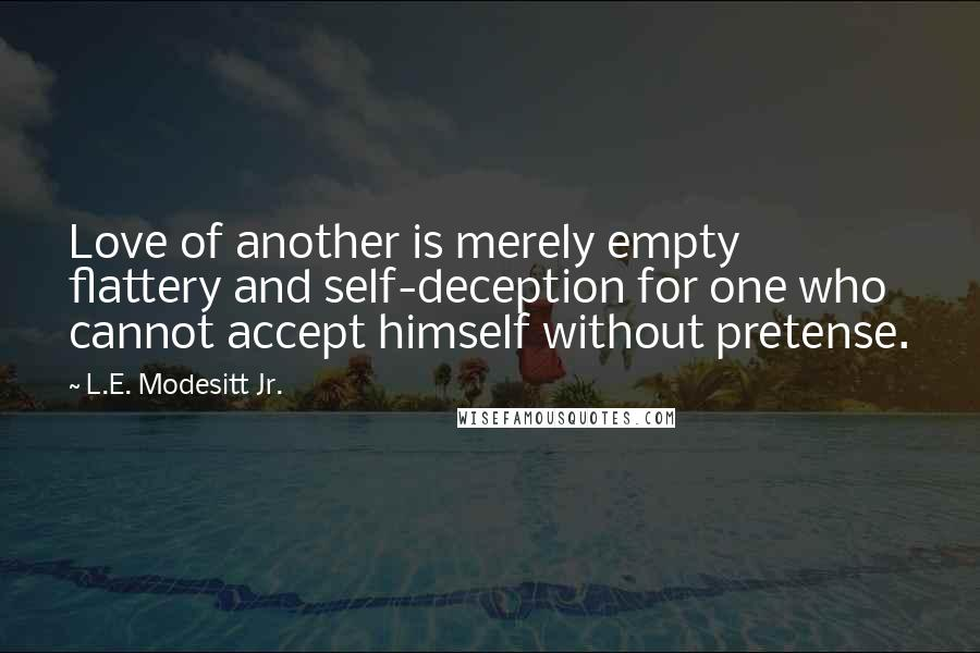 L.E. Modesitt Jr. quotes: Love of another is merely empty flattery and self-deception for one who cannot accept himself without pretense.