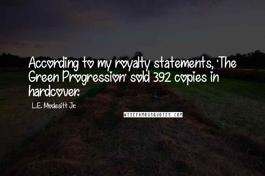 L.E. Modesitt Jr. quotes: According to my royalty statements, 'The Green Progression' sold 392 copies in hardcover.