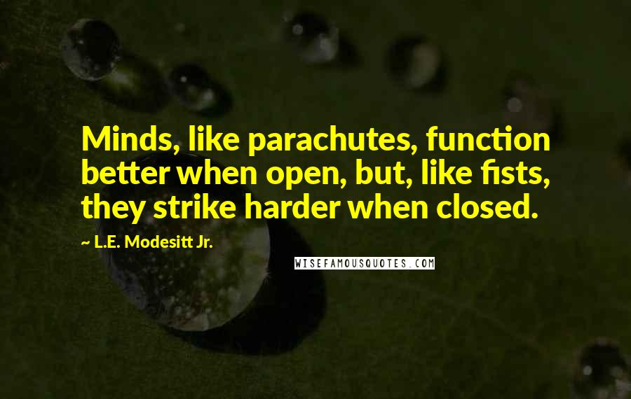 L.E. Modesitt Jr. quotes: Minds, like parachutes, function better when open, but, like fists, they strike harder when closed.