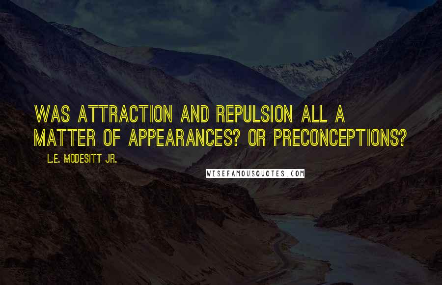 L.E. Modesitt Jr. quotes: Was attraction and repulsion all a matter of appearances? Or preconceptions?