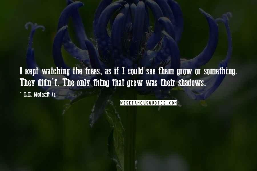L.E. Modesitt Jr. quotes: I kept watching the trees, as if I could see them grow or something. They didn't. The only thing that grew was their shadows.