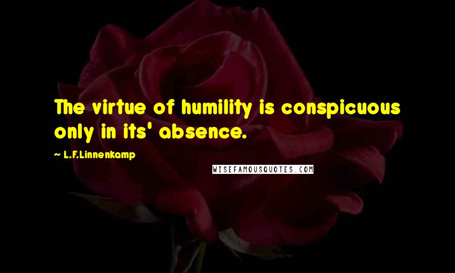 L.F.Linnenkamp quotes: The virtue of humility is conspicuous only in its' absence.