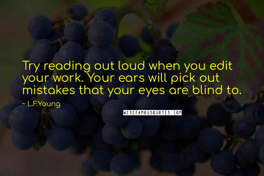 L.F.Young quotes: Try reading out loud when you edit your work. Your ears will pick out mistakes that your eyes are blind to.