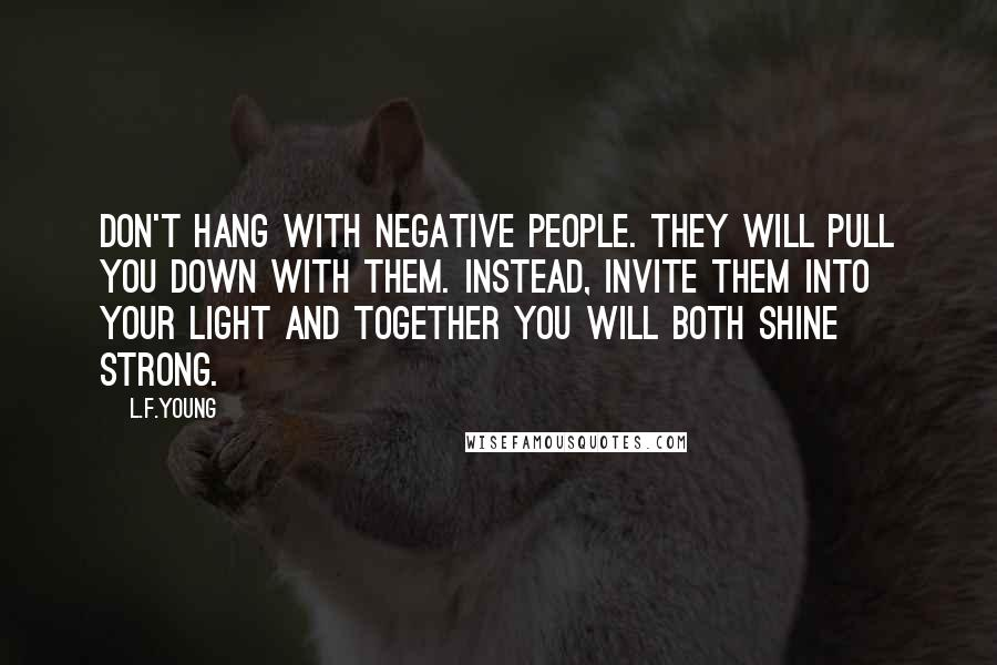 L.F.Young quotes: Don't hang with negative people. They will pull you down with them. Instead, invite them into your light and together you will both shine strong.