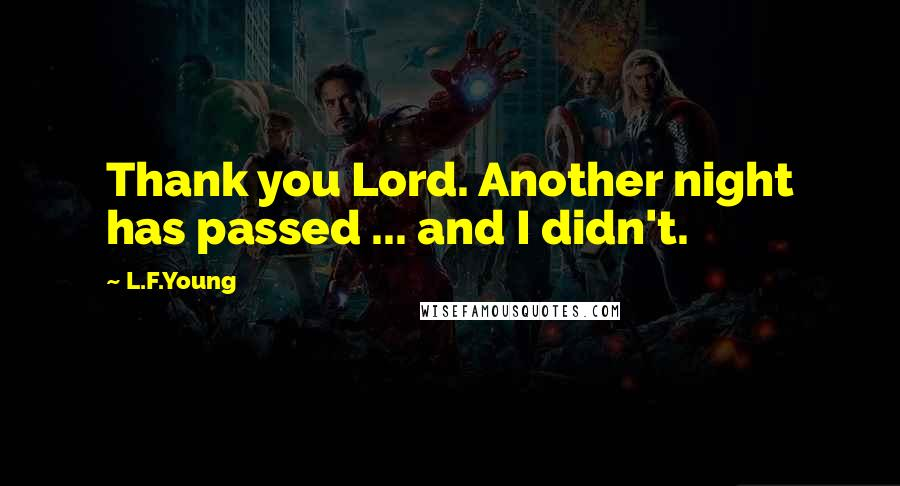 L.F.Young quotes: Thank you Lord. Another night has passed ... and I didn't.