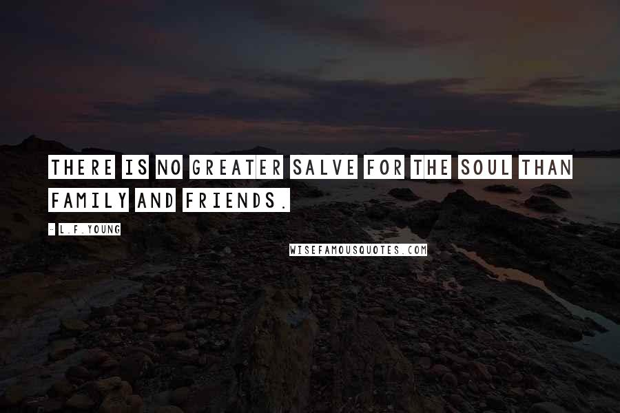 L.F.Young quotes: There is no greater salve for the soul than family and friends.