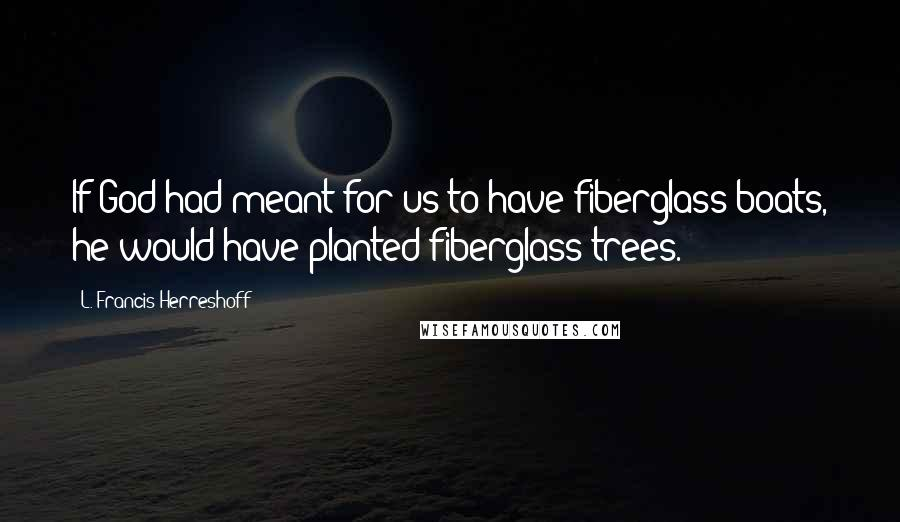 L. Francis Herreshoff quotes: If God had meant for us to have fiberglass boats, he would have planted fiberglass trees.
