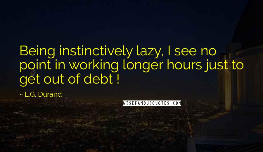 L.G. Durand quotes: Being instinctively lazy, I see no point in working longer hours just to get out of debt !