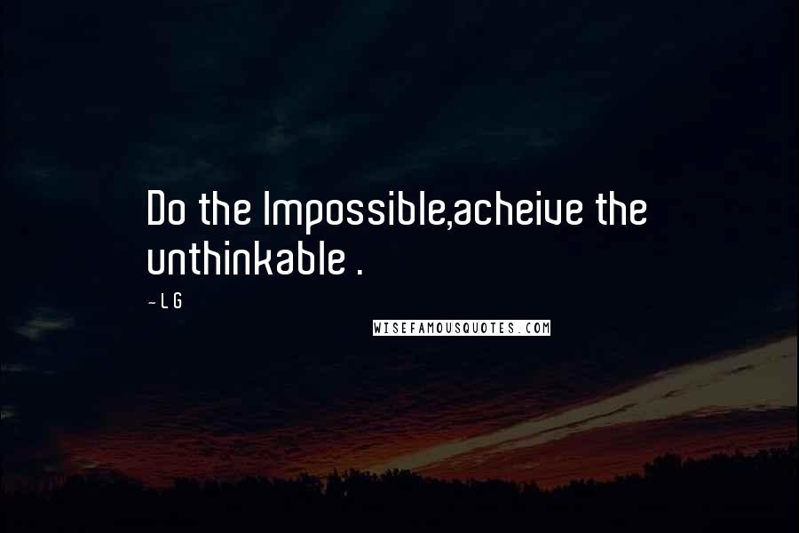 L G quotes: Do the lmpossible,acheive the unthinkable .