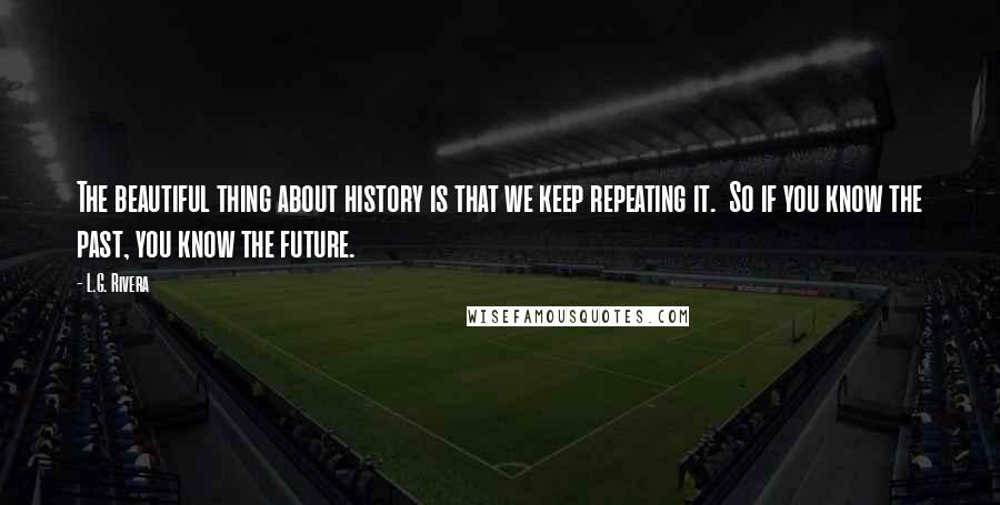 L.G. Rivera quotes: The beautiful thing about history is that we keep repeating it. So if you know the past, you know the future.