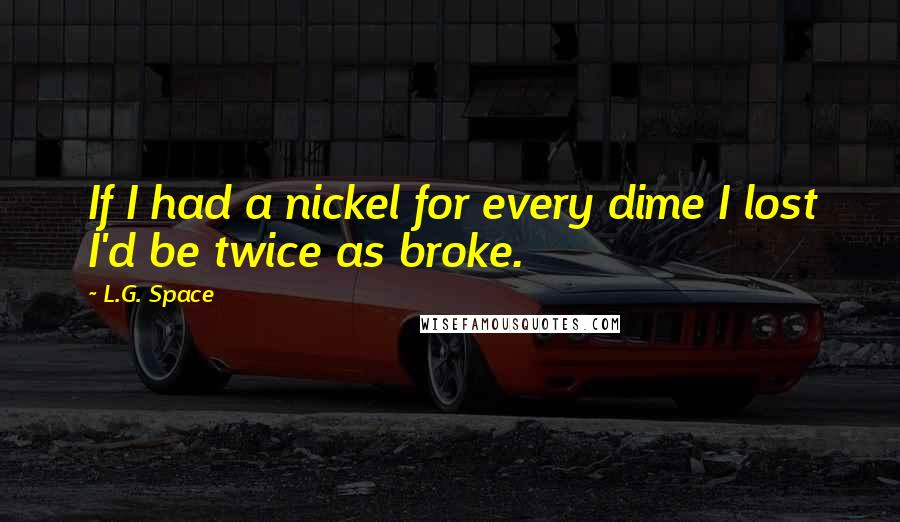 L.G. Space quotes: If I had a nickel for every dime I lost I'd be twice as broke.