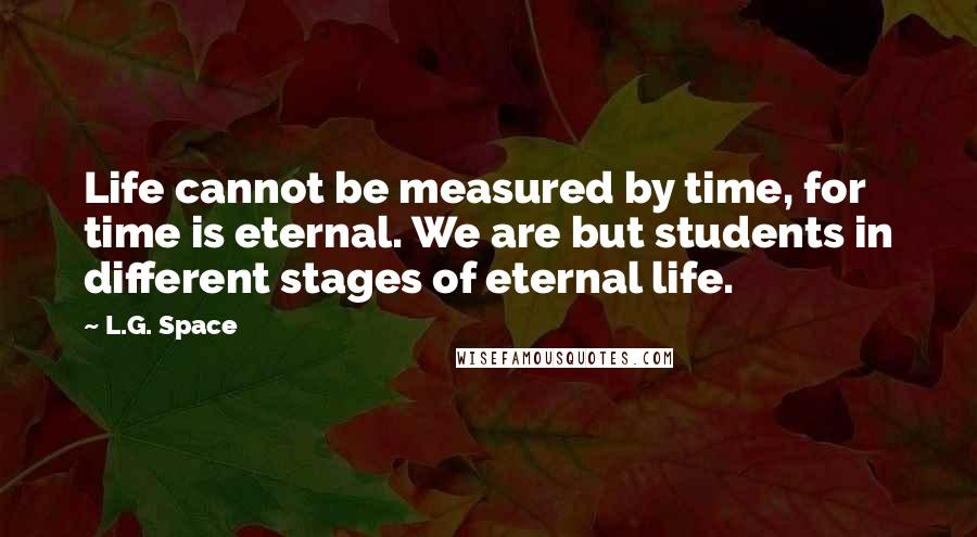 L.G. Space quotes: Life cannot be measured by time, for time is eternal. We are but students in different stages of eternal life.