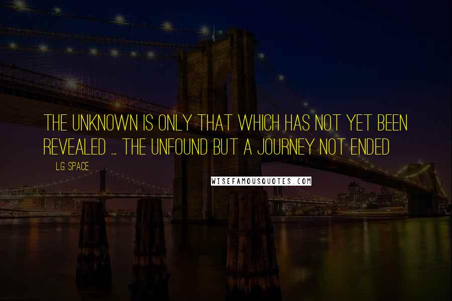 L.G. Space quotes: The unknown is only that which has not yet been revealed ... The unfound but a journey not ended