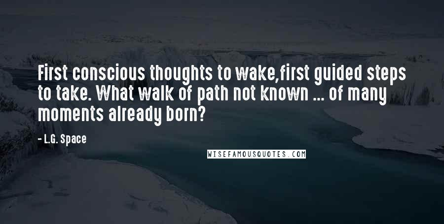 L.G. Space quotes: First conscious thoughts to wake,first guided steps to take. What walk of path not known ... of many moments already born?