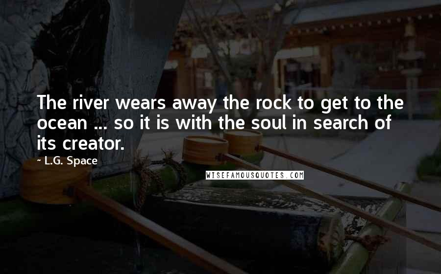 L.G. Space quotes: The river wears away the rock to get to the ocean ... so it is with the soul in search of its creator.