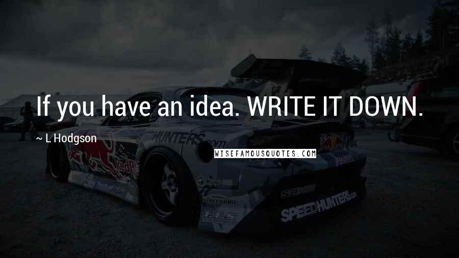 L Hodgson quotes: If you have an idea. WRITE IT DOWN.