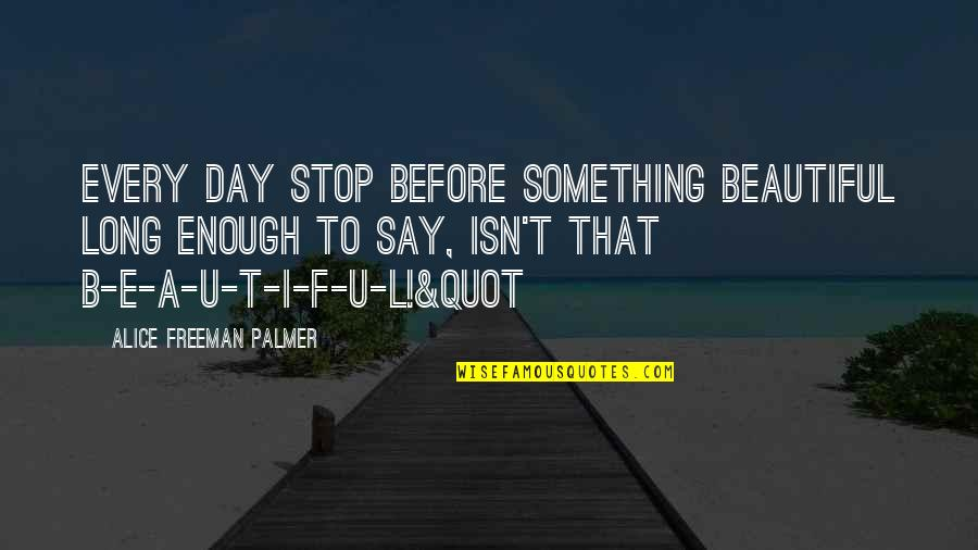 L I F E Quotes By Alice Freeman Palmer: Every day stop before something beautiful long enough