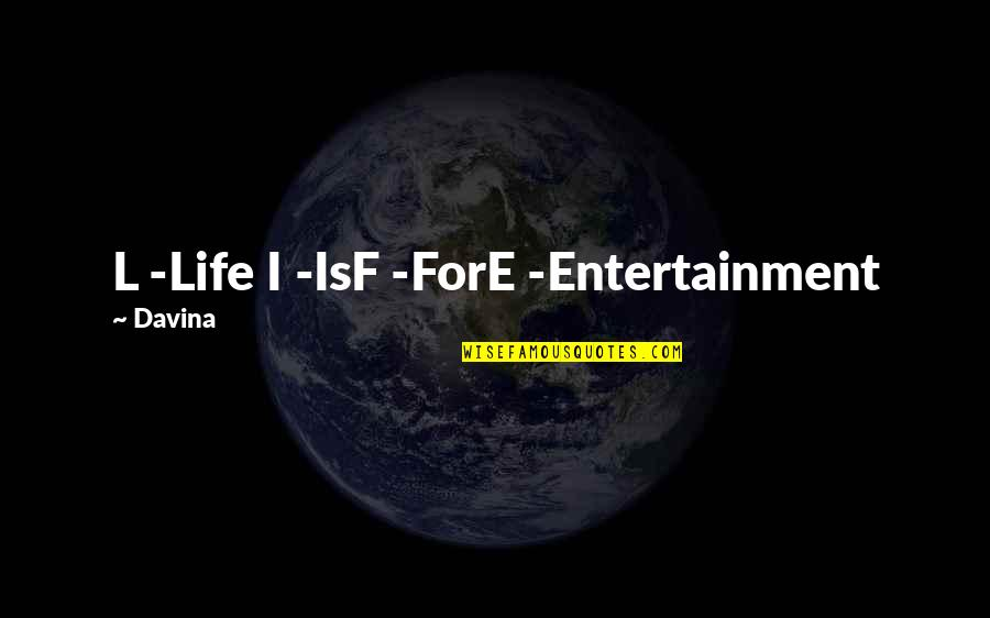 L I F E Quotes By Davina: L -Life I -IsF -ForE -Entertainment