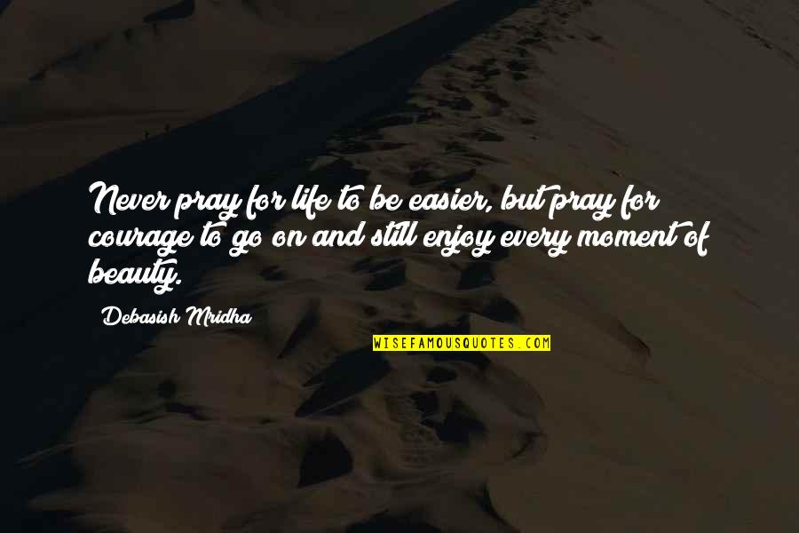 L I F E Quotes By Debasish Mridha: Never pray for life to be easier, but
