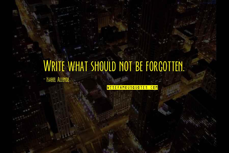 L I F E Quotes By Isabel Allende: Write what should not be forgotten.
