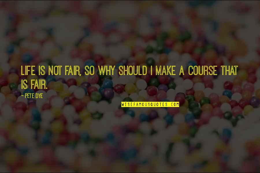 L I F E Quotes By Pete Dye: Life is not fair, so why should I