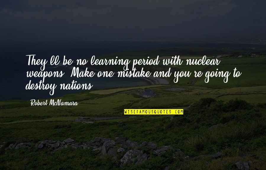 L I F E Quotes By Robert McNamara: They'll be no learning period with nuclear weapons.